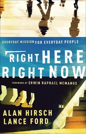 Right Here, Right Now: Everyday Mission for Everyday People by Alan Hirsch; Lance Ford