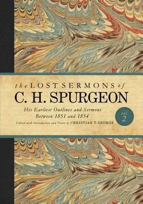 The Lost Sermons of C. H. Spurgeon Volume II: His Earliest Outlines and Sermons Between 1851 and 1854