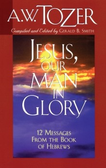 Jesus, Our Man in Glory: 12 Messages from the Book of Hebrews