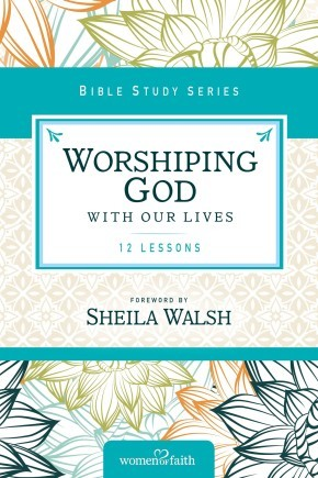Worshiping God with Our Lives (Women of Faith Study Guide Series)