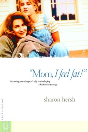 Mom, I Feel Fat: Becoming Your Daughter's Ally in Developing a Healthy Body Image