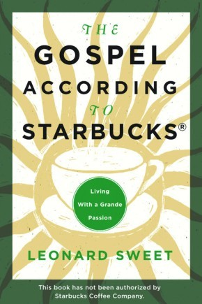 The Gospel According to Starbucks Leonard Sweet